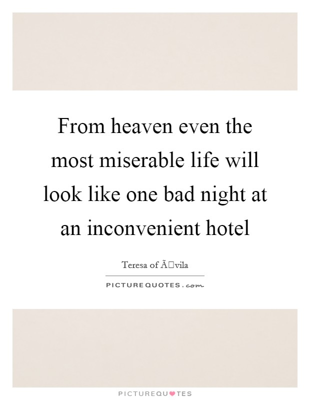 From heaven even the most miserable life will look like one bad night at an inconvenient hotel Picture Quote #1
