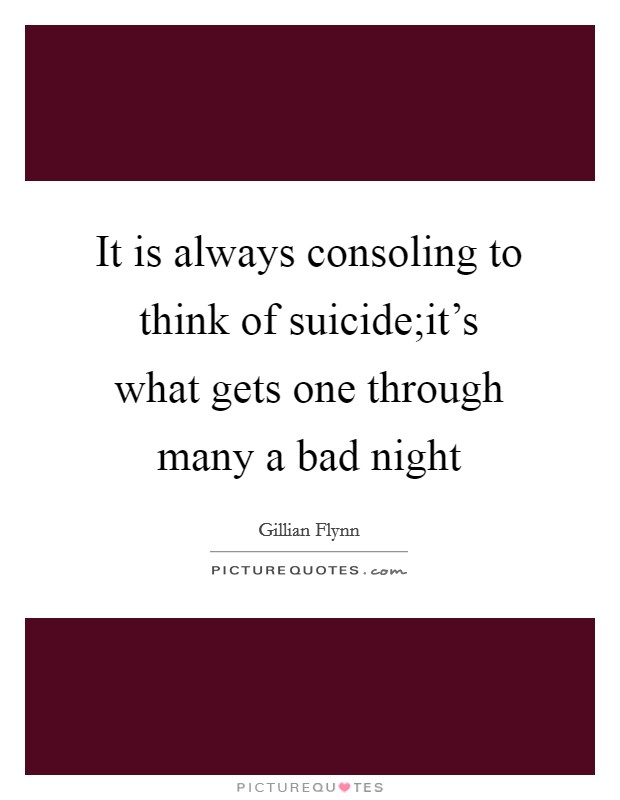 It is always consoling to think of suicide;it's what gets one through many a bad night Picture Quote #1