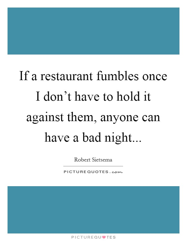 If a restaurant fumbles once I don't have to hold it against them, anyone can have a bad night Picture Quote #1
