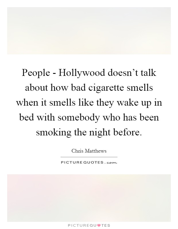 People - Hollywood doesn't talk about how bad cigarette smells when it smells like they wake up in bed with somebody who has been smoking the night before Picture Quote #1