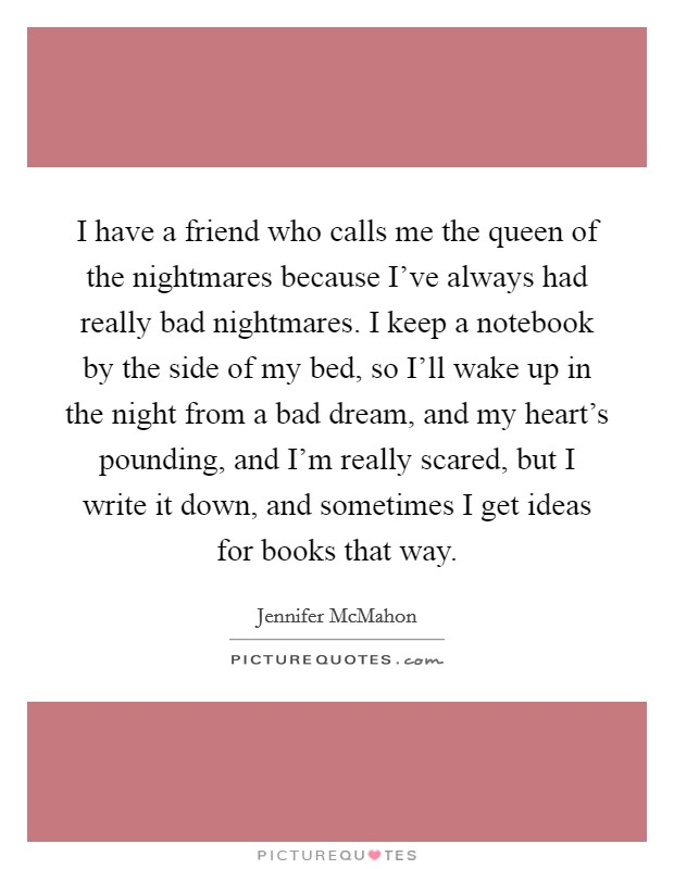 I have a friend who calls me the queen of the nightmares because I've always had really bad nightmares. I keep a notebook by the side of my bed, so I'll wake up in the night from a bad dream, and my heart's pounding, and I'm really scared, but I write it down, and sometimes I get ideas for books that way. Picture Quote #1