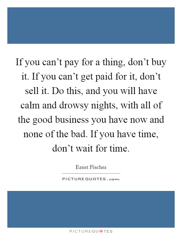 If you can't pay for a thing, don't buy it. If you can't get paid for it, don't sell it. Do this, and you will have calm and drowsy nights, with all of the good business you have now and none of the bad. If you have time, don't wait for time Picture Quote #1