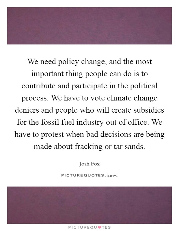We need policy change, and the most important thing people can do is to contribute and participate in the political process. We have to vote climate change deniers and people who will create subsidies for the fossil fuel industry out of office. We have to protest when bad decisions are being made about fracking or tar sands Picture Quote #1