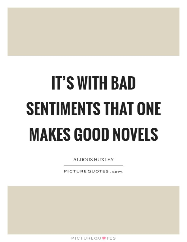 It's with bad sentiments that one makes good novels Picture Quote #1