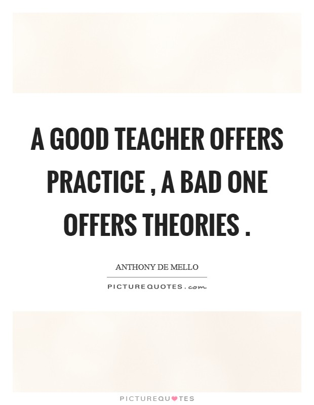 A good teacher offers practice , a bad one offers theories  Picture Quote #1