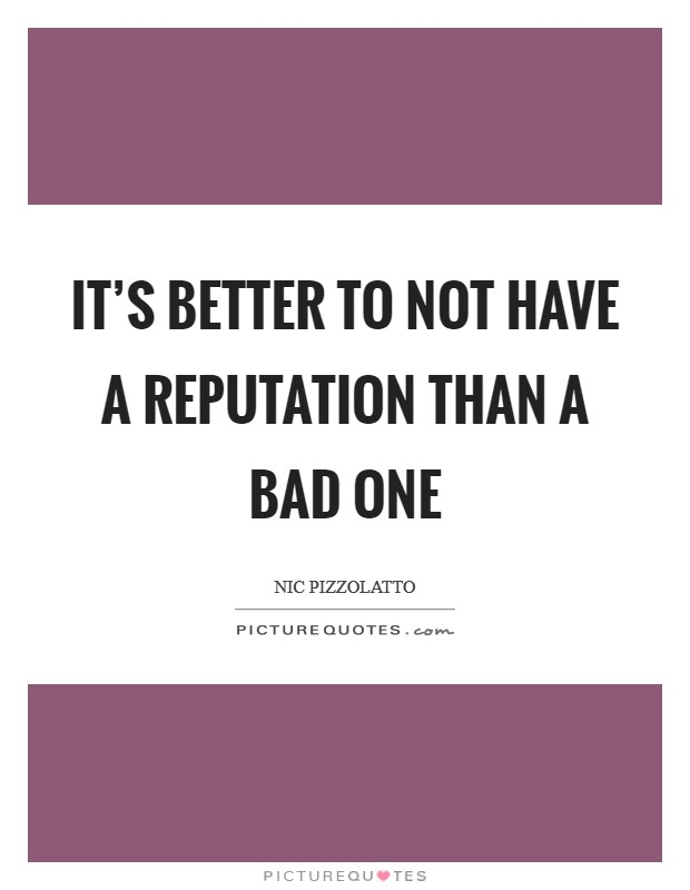 It's better to not have a reputation than a bad one Picture Quote #1