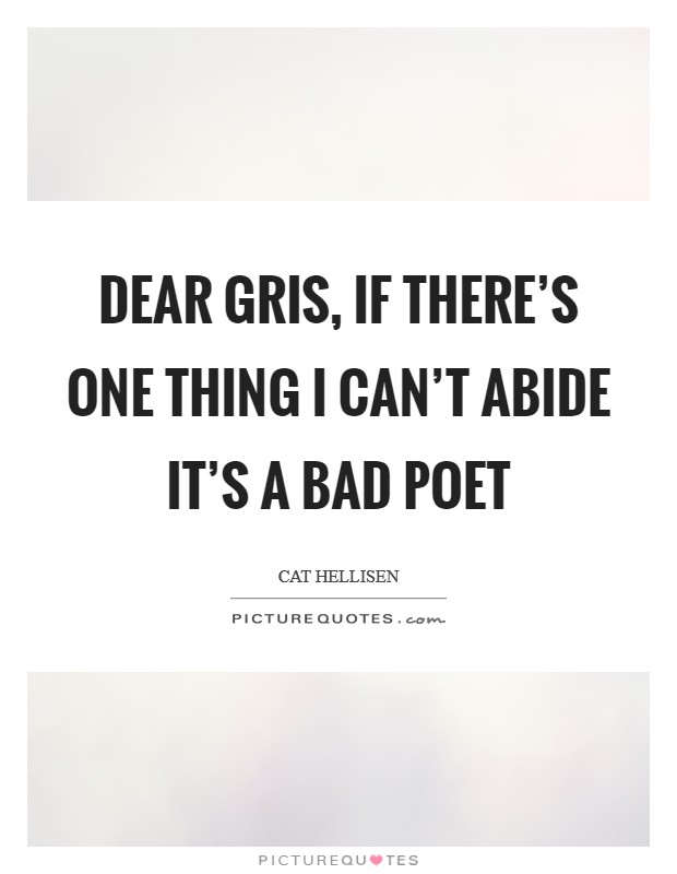 Dear Gris, if there's one thing I can't abide it's a bad poet Picture Quote #1