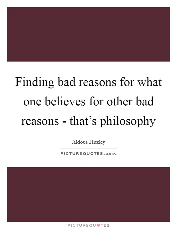 Finding bad reasons for what one believes for other bad reasons - that's philosophy Picture Quote #1