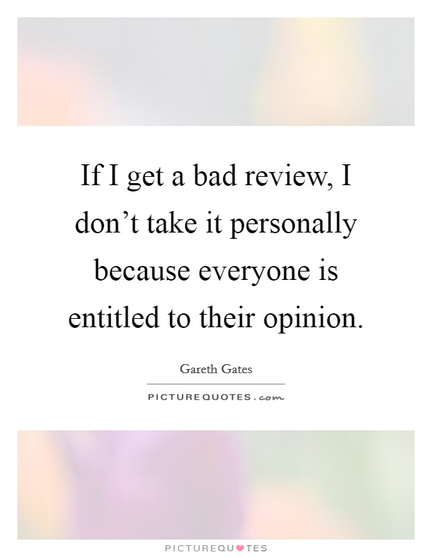 If I get a bad review, I don't take it personally because everyone is entitled to their opinion. Picture Quote #1