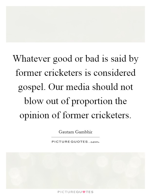 Whatever good or bad is said by former cricketers is considered gospel. Our media should not blow out of proportion the opinion of former cricketers Picture Quote #1