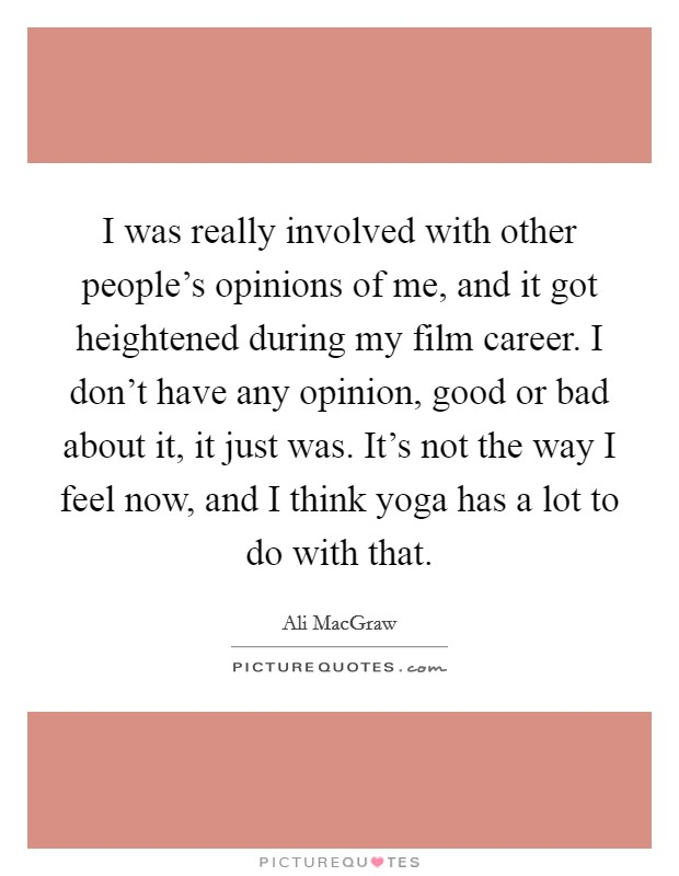 I was really involved with other people's opinions of me, and it got heightened during my film career. I don't have any opinion, good or bad about it, it just was. It's not the way I feel now, and I think yoga has a lot to do with that. Picture Quote #1