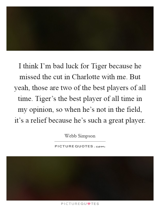 I think I'm bad luck for Tiger because he missed the cut in Charlotte with me. But yeah, those are two of the best players of all time. Tiger's the best player of all time in my opinion, so when he's not in the field, it's a relief because he's such a great player Picture Quote #1