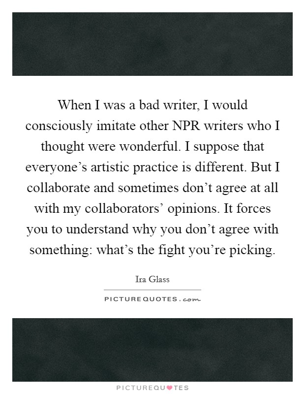 When I was a bad writer, I would consciously imitate other NPR writers who I thought were wonderful. I suppose that everyone's artistic practice is different. But I collaborate and sometimes don't agree at all with my collaborators' opinions. It forces you to understand why you don't agree with something: what's the fight you're picking Picture Quote #1