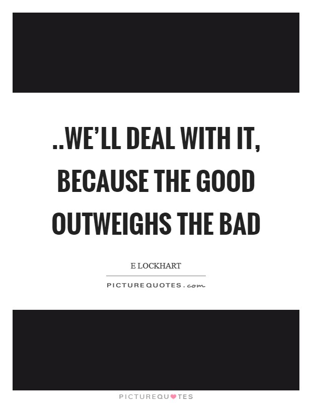 ..we'll deal with it, because the good outweighs the bad Picture Quote #1