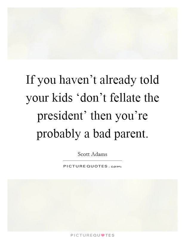 If you haven't already told your kids 'don't fellate the president' then you're probably a bad parent Picture Quote #1