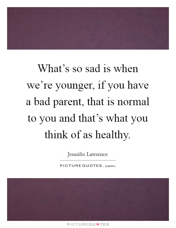 What's so sad is when we're younger, if you have a bad parent, that is normal to you and that's what you think of as healthy Picture Quote #1