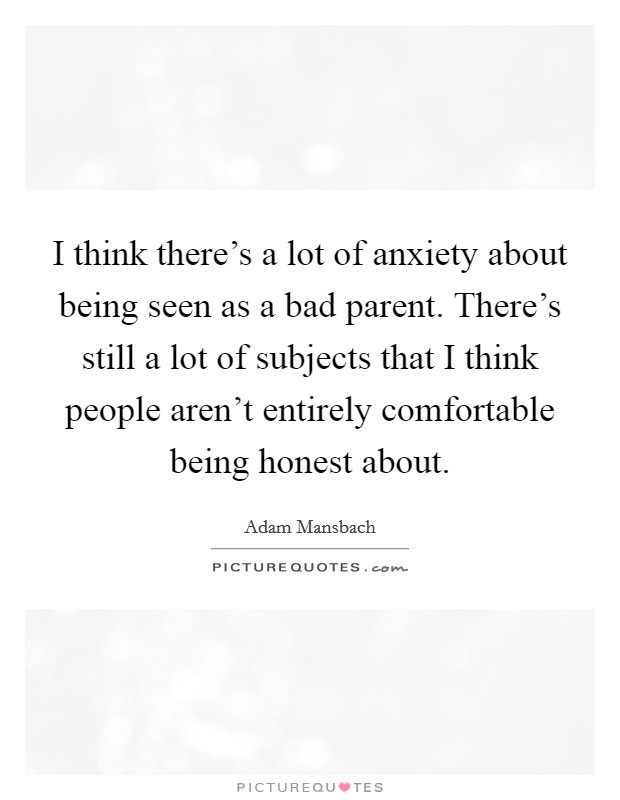 I think there's a lot of anxiety about being seen as a bad parent. There's still a lot of subjects that I think people aren't entirely comfortable being honest about Picture Quote #1
