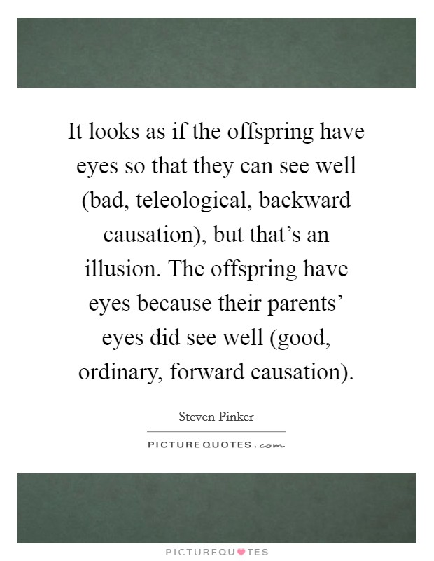 It looks as if the offspring have eyes so that they can see well (bad, teleological, backward causation), but that's an illusion. The offspring have eyes because their parents' eyes did see well (good, ordinary, forward causation) Picture Quote #1
