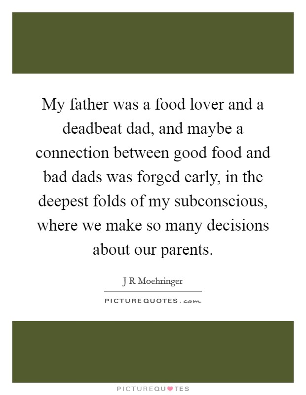 My father was a food lover and a deadbeat dad, and maybe a connection between good food and bad dads was forged early, in the deepest folds of my subconscious, where we make so many decisions about our parents Picture Quote #1