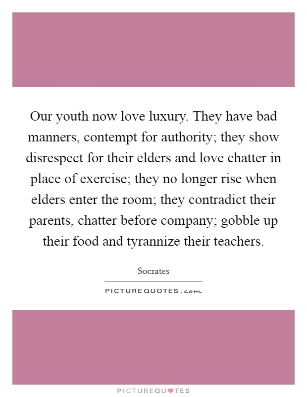 Our youth now love luxury. They have bad manners, contempt for authority; they show disrespect for their elders and love chatter in place of exercise; they no longer rise when elders enter the room; they contradict their parents, chatter before company; gobble up their food and tyrannize their teachers Picture Quote #1