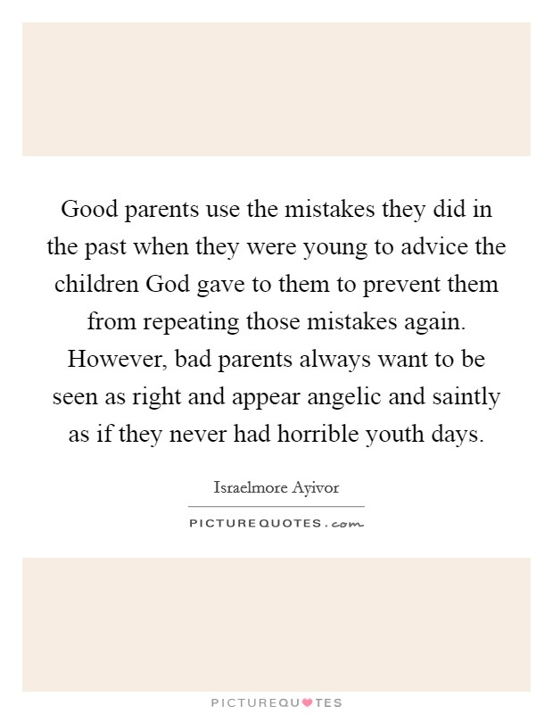 Good parents use the mistakes they did in the past when they were young to advice the children God gave to them to prevent them from repeating those mistakes again. However, bad parents always want to be seen as right and appear angelic and saintly as if they never had horrible youth days Picture Quote #1