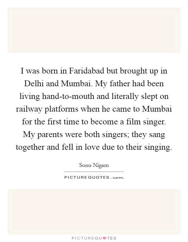 I was born in Faridabad but brought up in Delhi and Mumbai. My father had been living hand-to-mouth and literally slept on railway platforms when he came to Mumbai for the first time to become a film singer. My parents were both singers; they sang together and fell in love due to their singing Picture Quote #1