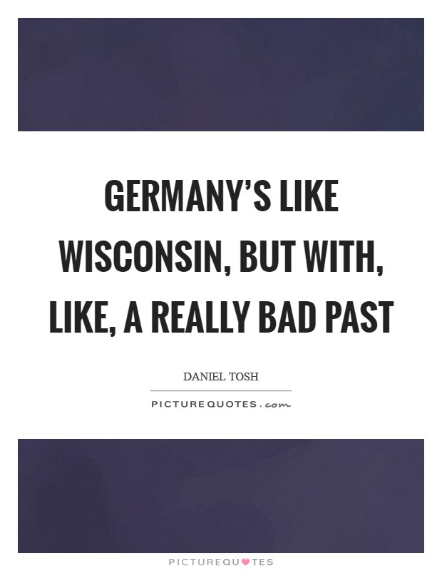 Germany's like Wisconsin, but with, like, a really bad past Picture Quote #1