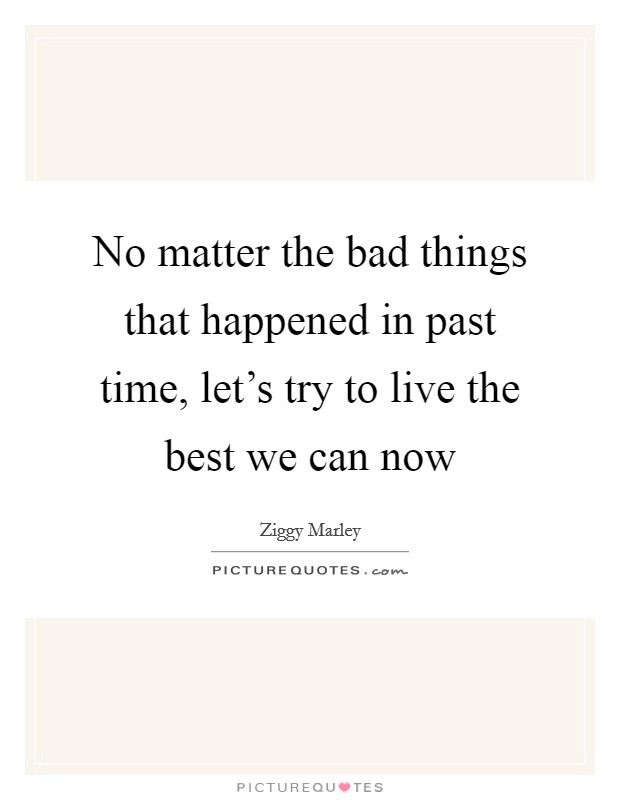 No matter the bad things that happened in past time, let's try to live the best we can now Picture Quote #1