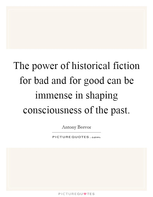 The power of historical fiction for bad and for good can be immense in shaping consciousness of the past Picture Quote #1