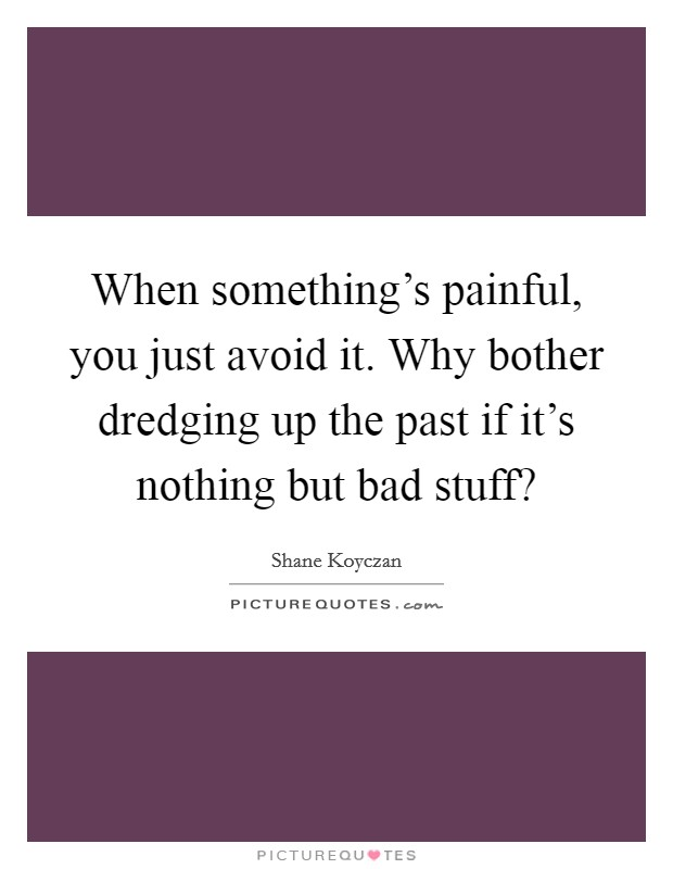 When something's painful, you just avoid it. Why bother dredging up the past if it's nothing but bad stuff? Picture Quote #1