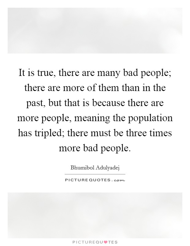 It is true, there are many bad people; there are more of them than in the past, but that is because there are more people, meaning the population has tripled; there must be three times more bad people Picture Quote #1