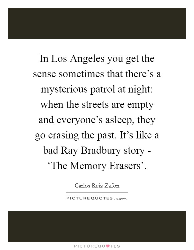 In Los Angeles you get the sense sometimes that there's a mysterious patrol at night: when the streets are empty and everyone's asleep, they go erasing the past. It's like a bad Ray Bradbury story - 'The Memory Erasers' Picture Quote #1