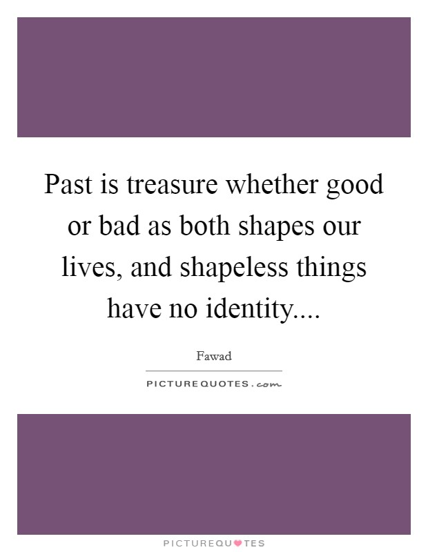 Past is treasure whether good or bad as both shapes our lives, and shapeless things have no identity Picture Quote #1