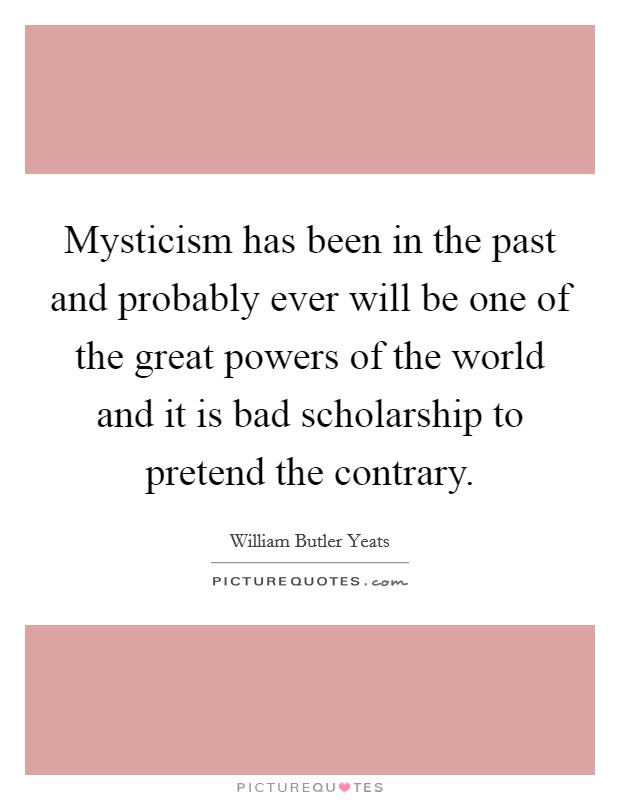 Mysticism has been in the past and probably ever will be one of the great powers of the world and it is bad scholarship to pretend the contrary Picture Quote #1