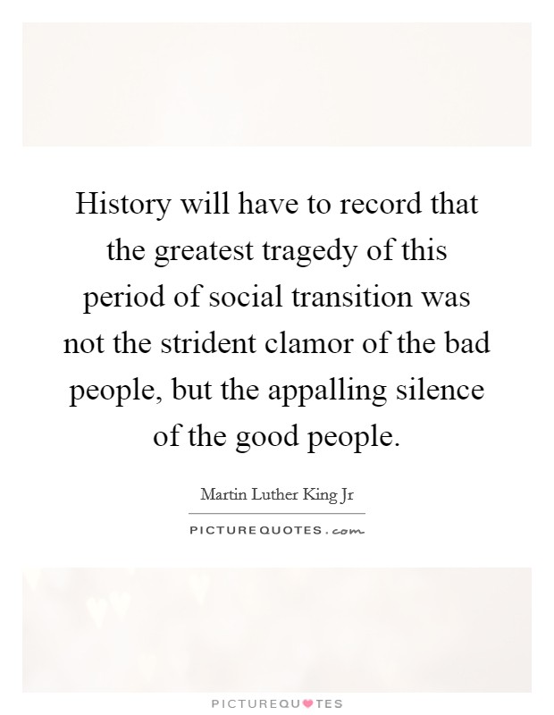 History will have to record that the greatest tragedy of this period of social transition was not the strident clamor of the bad people, but the appalling silence of the good people Picture Quote #1