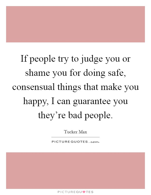 If people try to judge you or shame you for doing safe, consensual things that make you happy, I can guarantee you they're bad people Picture Quote #1