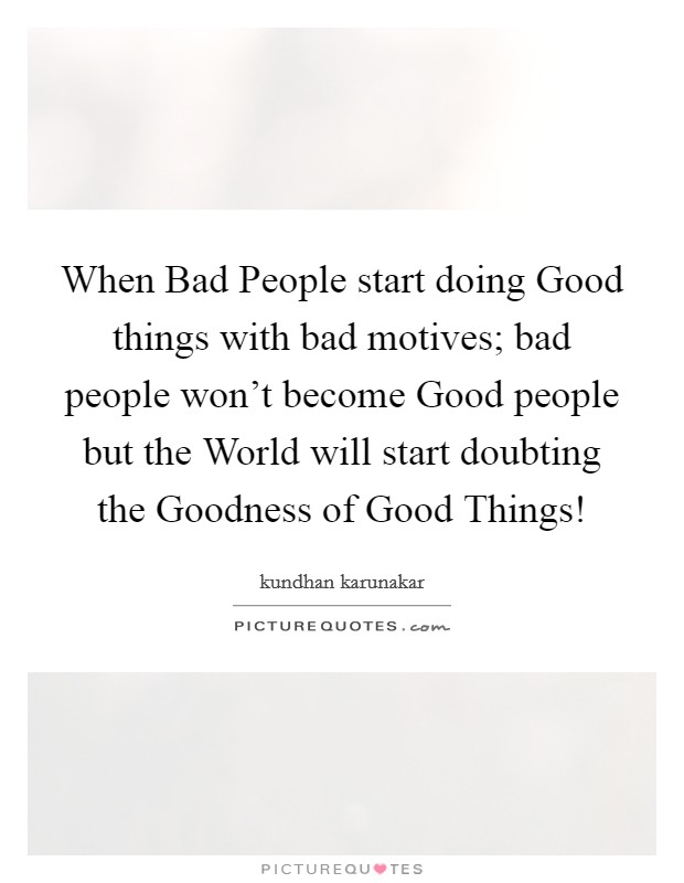 When Bad People start doing Good things with bad motives; bad people won't become Good people but the World will start doubting the Goodness of Good Things! Picture Quote #1