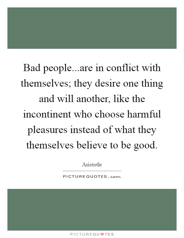 Bad people...are in conflict with themselves; they desire one thing and will another, like the incontinent who choose harmful pleasures instead of what they themselves believe to be good Picture Quote #1