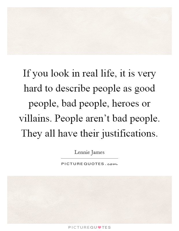 If you look in real life, it is very hard to describe people as good people, bad people, heroes or villains. People aren't bad people. They all have their justifications Picture Quote #1