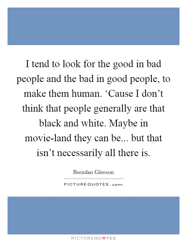 I tend to look for the good in bad people and the bad in good people, to make them human. 'Cause I don't think that people generally are that black and white. Maybe in movie-land they can be... but that isn't necessarily all there is Picture Quote #1