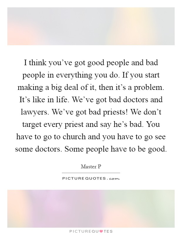 I think you've got good people and bad people in everything you do. If you start making a big deal of it, then it's a problem. It's like in life. We've got bad doctors and lawyers. We've got bad priests! We don't target every priest and say he's bad. You have to go to church and you have to go see some doctors. Some people have to be good Picture Quote #1