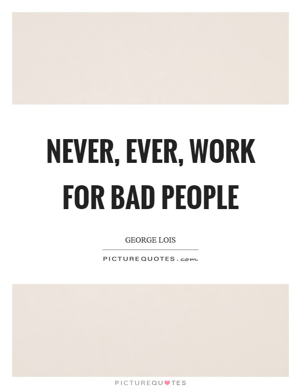 Never, ever, work for bad people Picture Quote #1