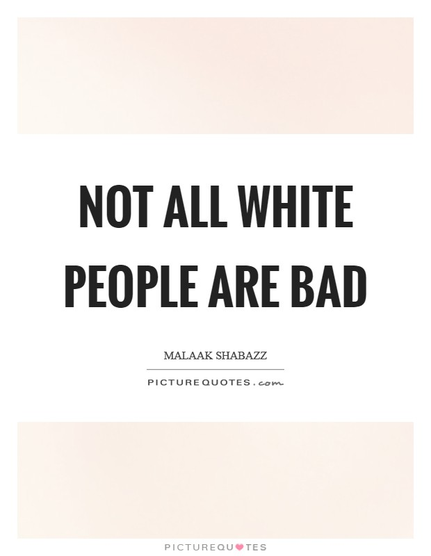 Not all white people are bad Picture Quote #1