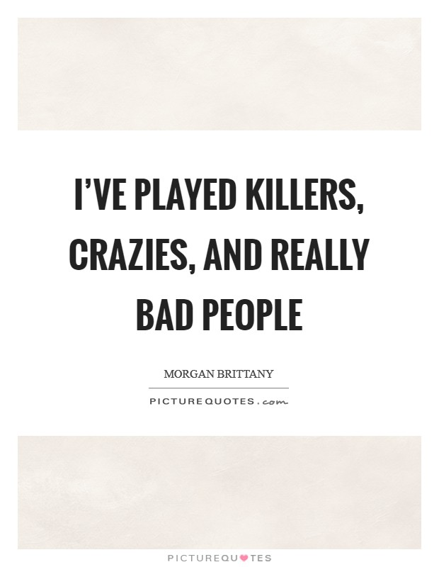 I've played killers, crazies, and really bad people Picture Quote #1