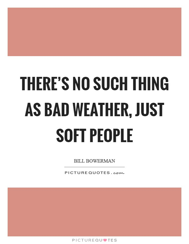 There's no such thing as bad weather, just soft people Picture Quote #1