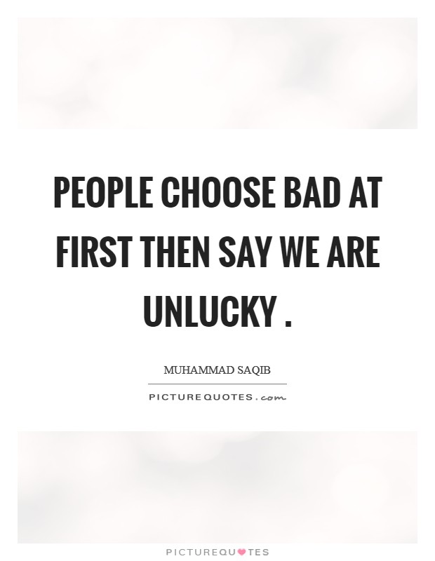 People choose bad at first then say we are unlucky  Picture Quote #1
