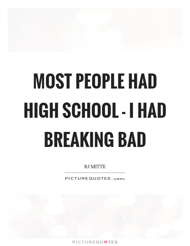 Most people had high school - I had Breaking Bad Picture Quote #1
