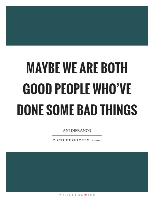 Maybe we are both good people who've done some bad things Picture Quote #1