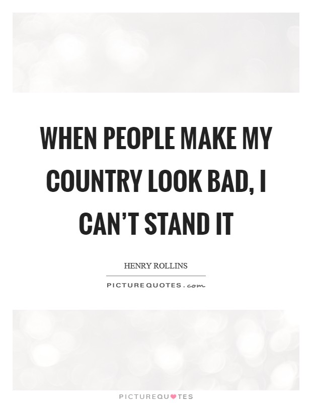 When people make my country look bad, I can't stand it Picture Quote #1