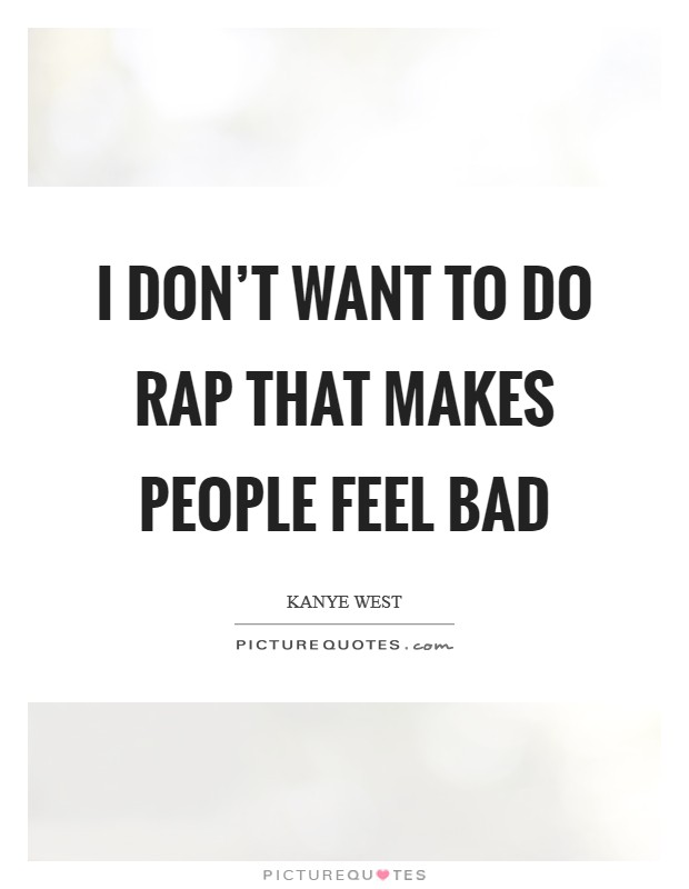 I don't want to do rap that makes people feel bad Picture Quote #1